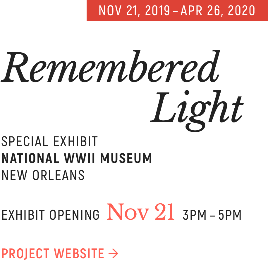 Remembered Light. Special exhibit at the National WWII Museum in New Orleans. November 21, 2019 through April 26, 2020. Exhibit opening on November 21, 2019, 3-5PM.